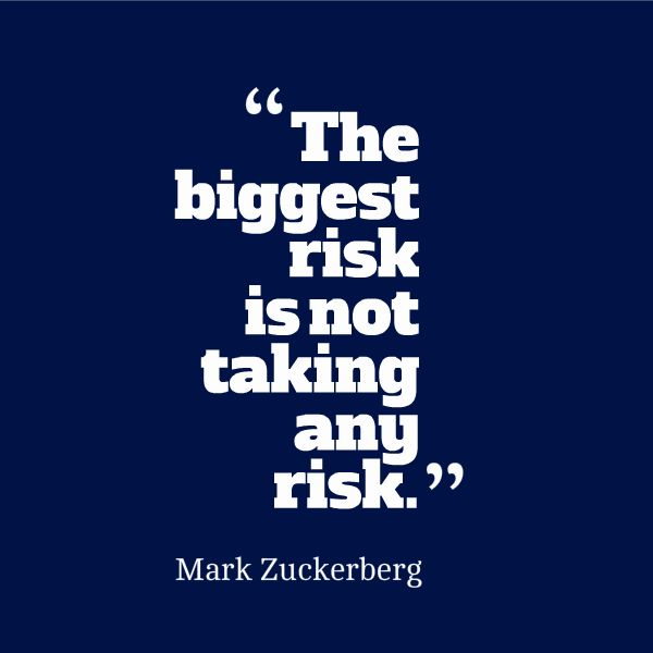 The biggest risk is not taking any risk